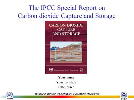 INTERGOVERNMENTAL PANEL ON CLIMATE CHANGE (IPCC) The IPCC Special Report on Carbon dioxide Capture and Storage Your name Your institute Date, place.