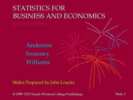 1 1 Slide STATISTICS FOR BUSINESS AND ECONOMICS Seventh Edition AndersonSweeneyWilliams Slides Prepared by John Loucks © 1999 ITP/South-Western College.