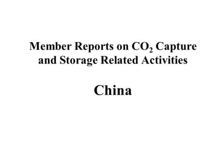 Member Reports on CO 2 Capture and Storage Related Activities China.