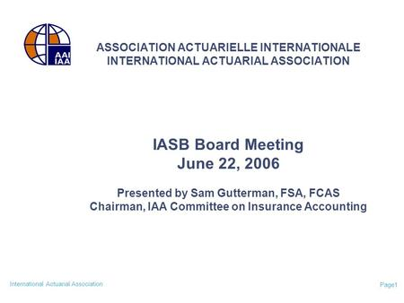 International Actuarial Association Page1 ASSOCIATION ACTUARIELLE INTERNATIONALE INTERNATIONAL ACTUARIAL ASSOCIATION IASB Board Meeting June 22, 2006 Presented.