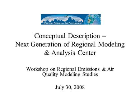 Conceptual Description – Next Generation of Regional Modeling & Analysis Center Workshop on Regional Emissions & Air Quality Modeling Studies July 30,