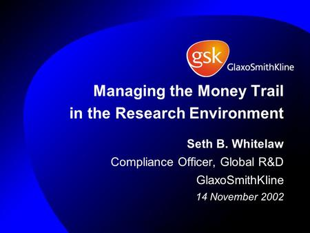 Managing the Money Trail in the Research Environment Seth B. Whitelaw Compliance Officer, Global R&D GlaxoSmithKline 14 November 2002.