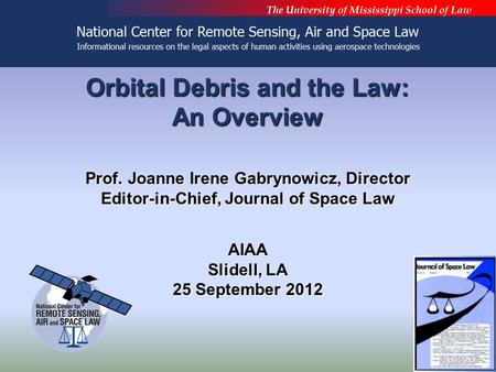 Orbital Debris and the Law: An Overview Prof. Joanne Irene Gabrynowicz, Director Editor-in-Chief, Journal of Space Law AIAA Slidell, LA 25 September 2012.