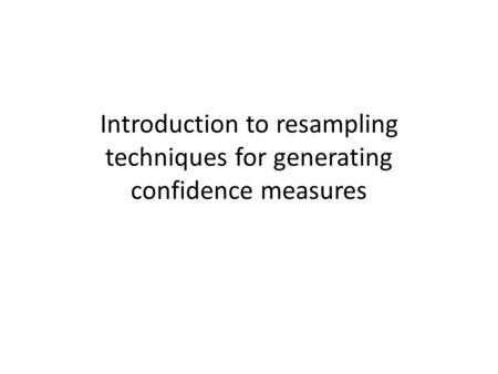 Introduction to resampling techniques for generating confidence measures.