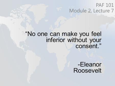 """No one can make you feel inferior without your consent."" -Eleanor Roosevelt PAF 101 Module 2, Lecture 7."