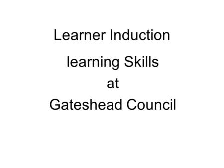 Learner Induction learning Skills at Gateshead Council.