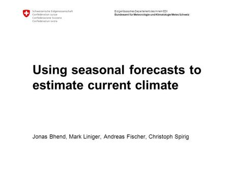 Eidgenössisches Departement des Innern EDI Bundesamt für Meteorologie und Klimatologie MeteoSchweiz Using seasonal forecasts to estimate current climate.
