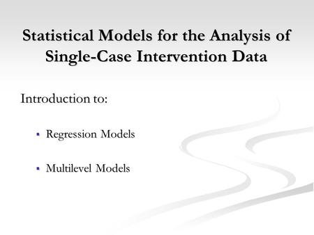 Statistical Models for the Analysis of Single-Case Intervention Data Introduction to:  Regression Models  Multilevel Models.
