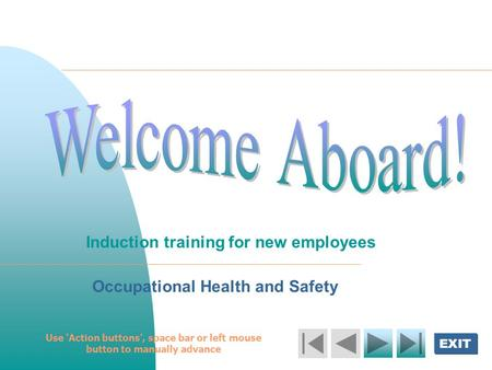 EXIT Welcome Aboard! Induction training for new employees Occupational Health and Safety Use 'Action buttons', space bar or left mouse button to manually.