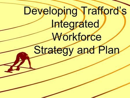 Developing Trafford's Integrated Workforce Strategy and Plan.