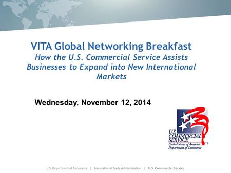 VITA Global Networking Breakfast How the U.S. Commercial Service Assists Businesses to Expand into New International Markets Wednesday, November 12, 2014.