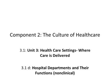 Component 2: The Culture of Healthcare 3.1: Unit 3: Health Care Settings- Where Care is Delivered 3.1 d: Hospital Departments and Their Functions (nonclinical)