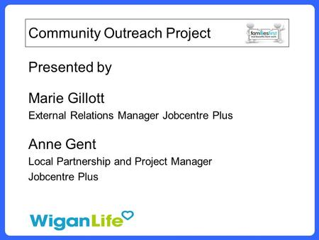 Community Outreach Project Presented by Marie Gillott External Relations Manager Jobcentre Plus Anne Gent Local Partnership and Project Manager Jobcentre.