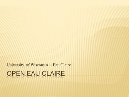 University of Wisconsin – Eau Claire.  What is Open.Eau Claire?  The OCW Story: where did OCW come from?  Who uses OCW?  Allaying faculty concerns.