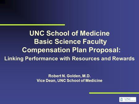 UNC School of Medicine Basic Science Faculty Compensation Plan Proposal: Linking Performance with Resources and Rewards Robert N. Golden, M.D. Vice Dean,