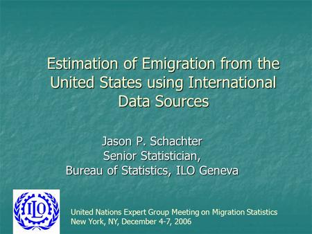 Estimation of Emigration from the United States using International Data Sources Jason P. Schachter Senior Statistician, Bureau of Statistics, ILO Geneva.