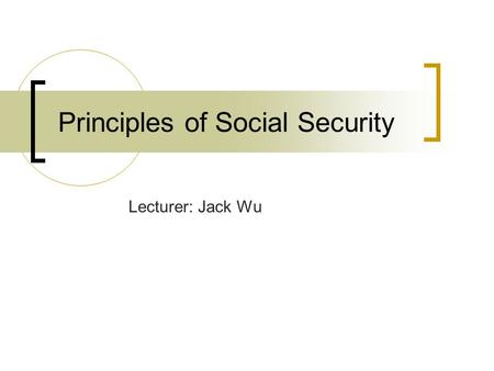 Principles of Social Security Lecturer: Jack Wu. Social Security Social Assistances: Means-Tested Programs (In Cash or In Kind) Social Insurances _Retirement.