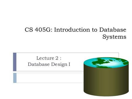 CS 405G: Introduction to Database Systems Lecture 2 : Database Design I.