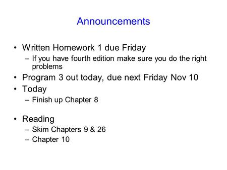 Announcements Written Homework 1 due Friday –If you have fourth edition make sure you do the right problems Program 3 out today, due next Friday Nov 10.