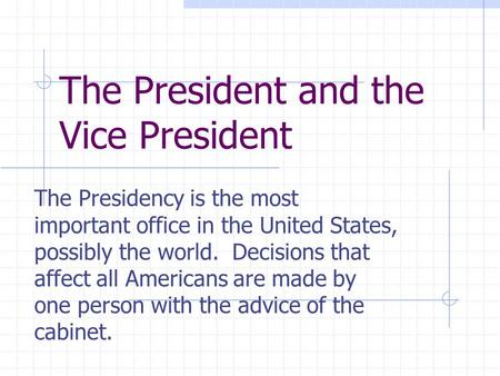The President and the Vice President The Presidency is the most important office in the United States, possibly the world. Decisions that affect all Americans.