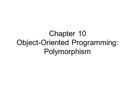 Chapter 10 Object-Oriented Programming: Polymorphism.