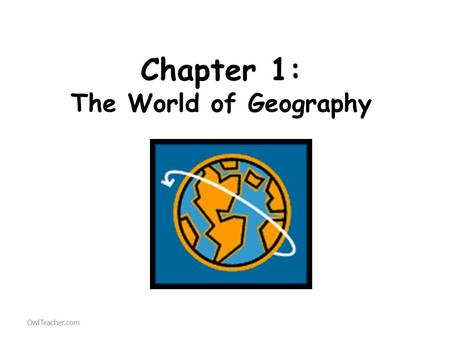Chapter 1: The World of Geography OwlTeacher.com.