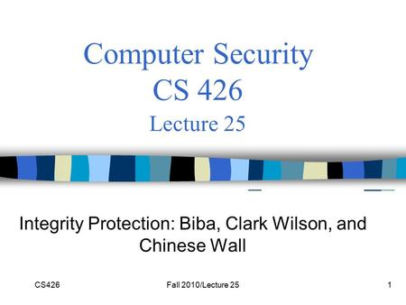 CS426Fall 2010/Lecture 251 Computer Security CS 426 Lecture 25 Integrity Protection: Biba, Clark Wilson, and Chinese Wall.