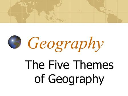 Geography The Five Themes of Geography What is Geography? Geography is the study of the Earth. Geographers study how the Earth and its people affect.