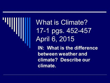 What is Climate? 17-1 pgs. 452-457 April 6, 2015 IN: What is the difference between weather and climate? Describe our climate.