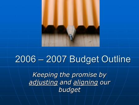 2006 – 2007 Budget Outline Keeping the promise by adjusting and aligning our budget.