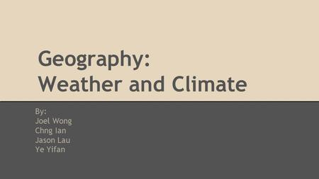 Geography: Weather and Climate By: Joel Wong Chng Ian Jason Lau Ye Yifan.