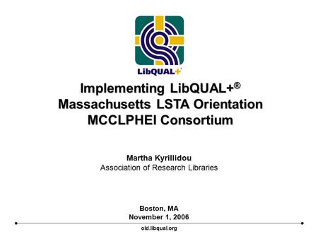 Implementing LibQUAL+ ® Massachusetts LSTA Orientation MCCLPHEI Consortium Boston, MA November 1, 2006 Martha Kyrillidou Association of Research Libraries.