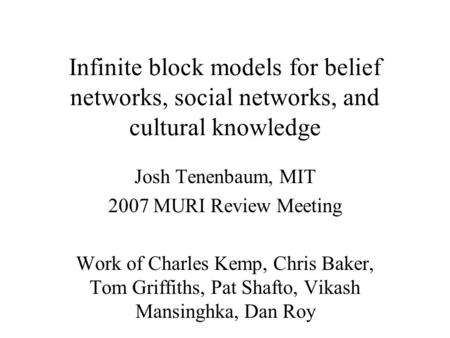 Infinite block models for belief networks, social networks, and cultural knowledge Josh Tenenbaum, MIT 2007 MURI Review Meeting Work of Charles Kemp, Chris.