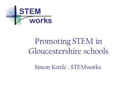 Promoting STEM in Gloucestershire schools Simon Kettle : STEMworks.