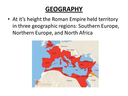 GEOGRAPHY At it's height the Roman Empire held territory in three geographic regions: Southern Europe, Northern Europe, and North Africa.
