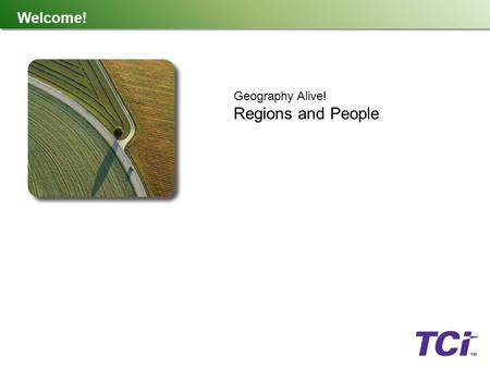 Welcome! Geography Alive! Regions and People. What Is TCI? TCI is a K-12 publishing company created by teachers, for teachers. We believe the best teaching.
