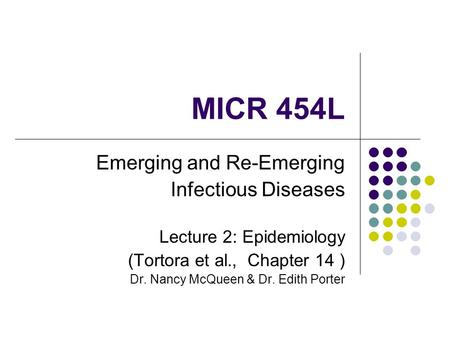 MICR 454L Emerging and Re-Emerging Infectious Diseases Lecture 2: Epidemiology (Tortora et al., Chapter 14 ) Dr. Nancy McQueen & Dr. Edith Porter.