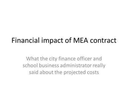 Financial impact of MEA contract What the city finance officer and school business administrator really said about the projected costs.