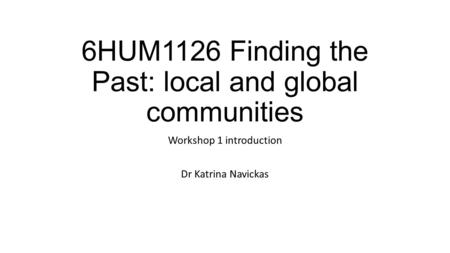 6HUM1126 Finding the Past: local and global communities Workshop 1 introduction Dr Katrina Navickas.