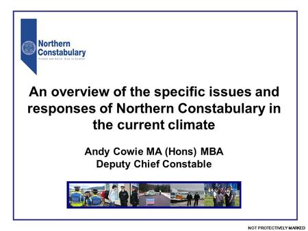 NOT PROTECTIVELY MARKED Andy Cowie MA (Hons) MBA Deputy Chief Constable An overview of the specific issues and responses of Northern Constabulary in the.