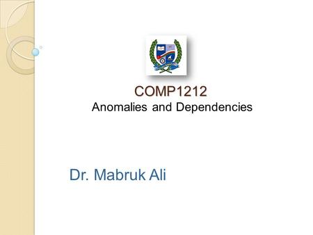 COMP1212 COMP1212 Anomalies and Dependencies Dr. Mabruk Ali.
