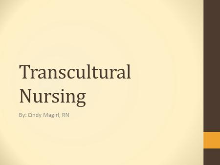 Transcultural Nursing By: Cindy Magirl, RN. Relevance to Nursing  Provides therapeutic and safe care to people of different cultures.