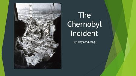 The Chernobyl Incident By: Raymond Zeng. Section 1: Who? Chernobyl was actually built around a sub- urban area, which had a population of over 14,000.