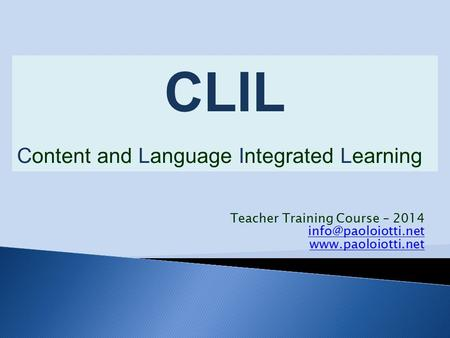 Teacher Training Course – 2014  CLIL Content and Language Integrated Learning.