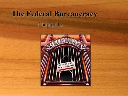 The Federal Bureaucracy Chapter 15. The Bureaucrats Myths:  Americans dislike bureaucrats.  Bureaucracies are growing bigger each year.  Most federal.