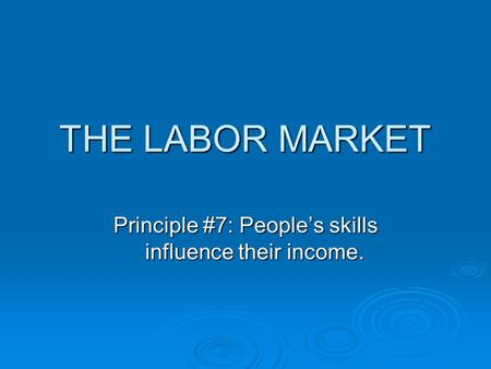 THE LABOR MARKET Principle #7: People's skills influence their income.