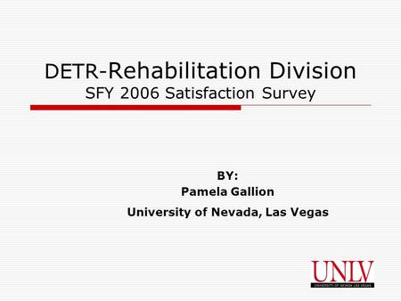 1 DETR- Rehabilitation Division SFY 2006 Satisfaction Survey BY: Pamela Gallion University of Nevada, Las Vegas.