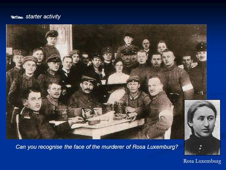  starter activity Can you recognise the face of the murderer of Rosa Luxemburg? Rosa Luxemburg.