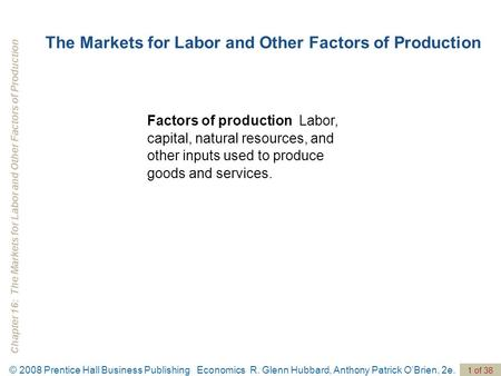 Chapter 16: The Markets for Labor and Other Factors of Production © 2008 Prentice Hall Business Publishing Economics R. Glenn Hubbard, Anthony Patrick.