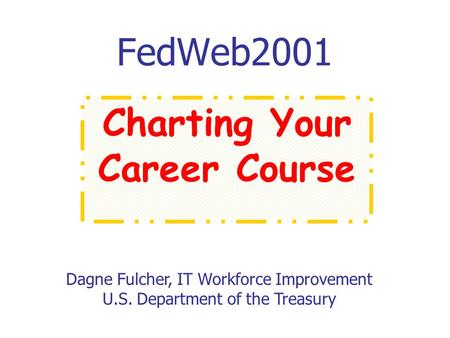 FedWeb2001 Dagne Fulcher, IT Workforce Improvement U.S. Department of the Treasury Charting Your Career Course.